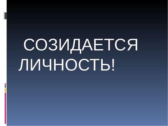 СОЗИДАЕТСЯ ЛИЧНОСТЬ!