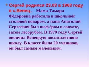 Сергей родился 23.03 в 1963 году в с.Венец . Мама Тамара Фёдоровна работала в