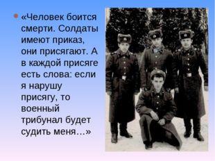 «Человек боится смерти. Солдаты имеют приказ, они присягают. А в каждой прися