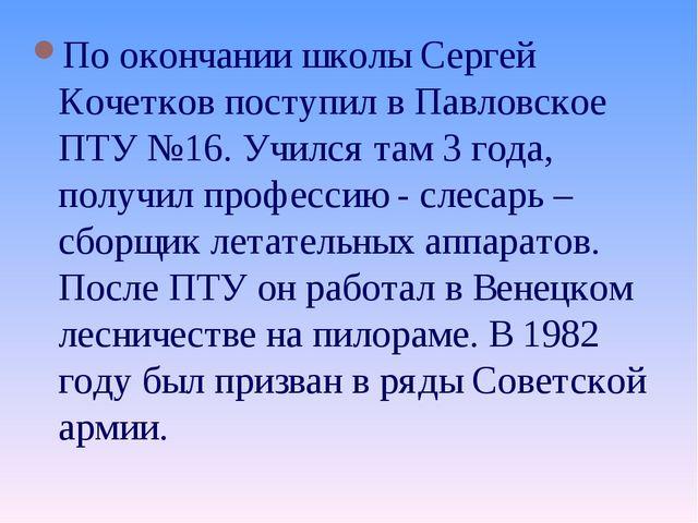 По окончании школы Сергей Кочетков поступил в Павловское ПТУ №16. Учился там...