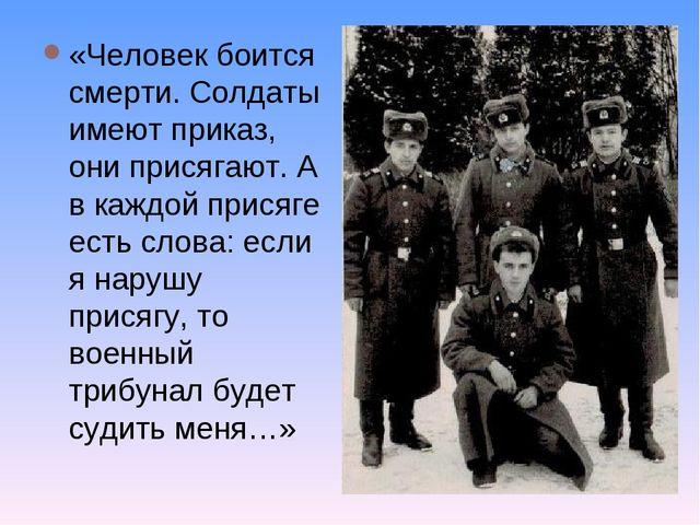 «Человек боится смерти. Солдаты имеют приказ, они присягают. А в каждой прися...