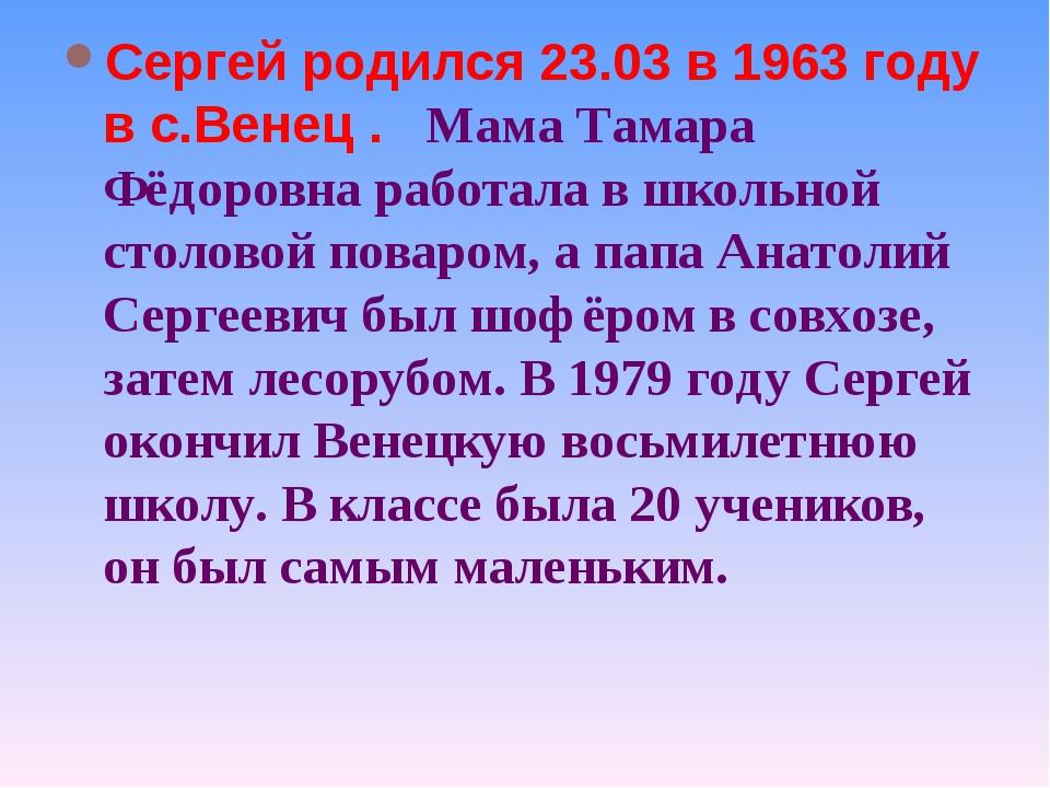 Сергей родился 23.03 в 1963 году в с.Венец . Мама Тамара Фёдоровна работала в...