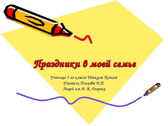 Праздники в моей семье Ученица 3-го класса Шикула Ксения Учитель Плехова Н.П....