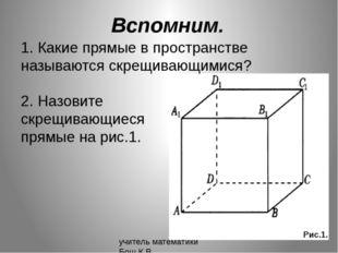 Вспомним. 1. Какие прямые в пространстве называются скрещивающимися? 2. Назов