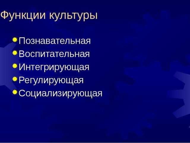 Функции культуры Познавательная Воспитательная Интегрирующая Регулирующая Соц...