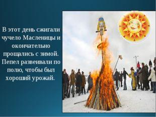 В этот день сжигали чучело Масленицы и окончательно прощались с зимой. Пепел