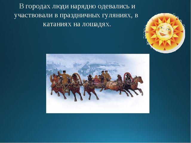 В городах люди нарядно одевались и участвовали в праздничных гуляниях, в ката...
