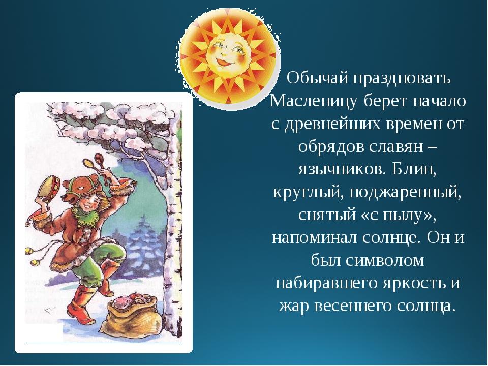 Обычай праздновать Масленицу берет начало с древнейших времен от обрядов слав...