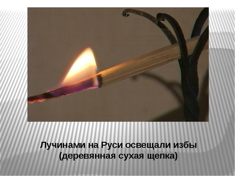 Лучинами на Руси освещали избы (деревянная сухая щепка)