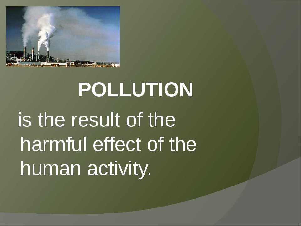 POLLUTION is the result of the harmful effect of the human activity.