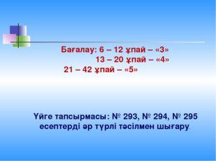 Бағалау: 6 – 12 ұпай – «3» 13 – 20 ұпай – «4» 21 – 42 ұпай – «5» Үйге тапсыр