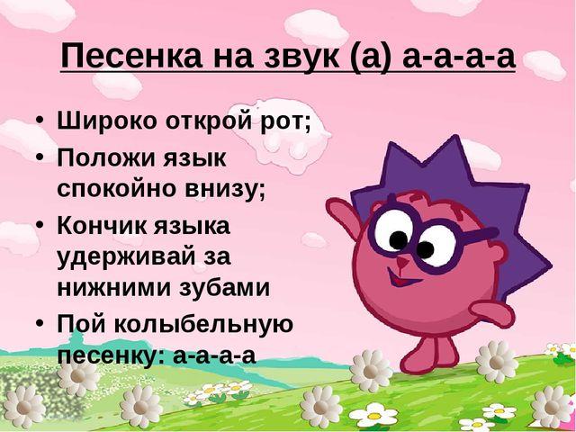 Песенка на звук (а) а-а-а-а Широко открой рот; Положи язык спокойно внизу; Ко...