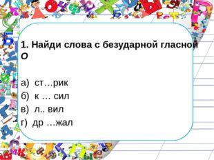 1. Найди слова с безударной гласной О а) ст…рик б) к … сил в) л.. вил г) др