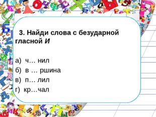 3. Найди слова с безударной гласной И а) ч… нил б) в … ршина в) п… лил г) кр