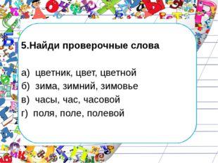 5.Найди проверочные слова а) цветник, цвет, цветной б) зима, зимний, зимовье