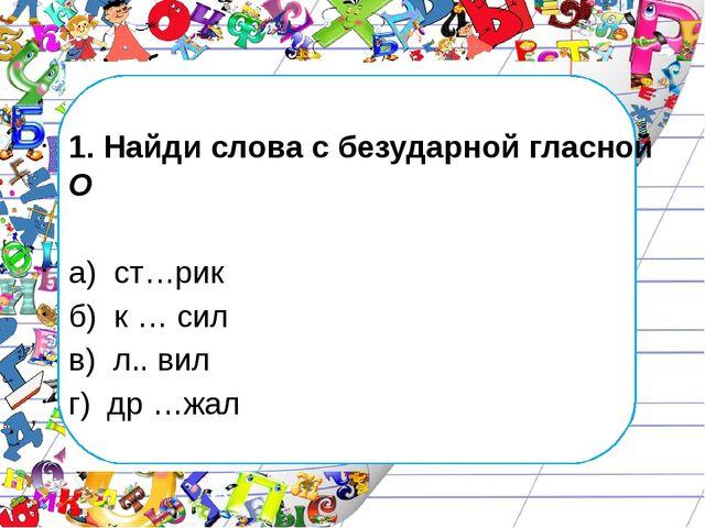 1. Найди слова с безударной гласной О а) ст…рик б) к … сил в) л.. вил г) др...