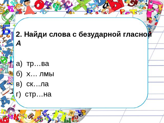 2. Найди слова с безударной гласной А а) тр…ва б) х… лмы в) ск…ла г) стр…на