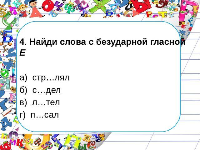 4. Найди слова с безударной гласной Е а) стр…лял б) с…дел в) л…тел г) п…сал