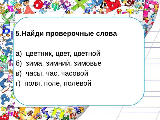 5.Найди проверочные слова а) цветник, цвет, цветной б) зима, зимний, зимовье...