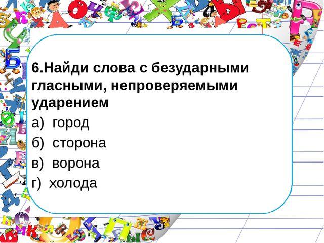 6.Найди слова с безударными гласными, непроверяемыми ударением а) город б) с...