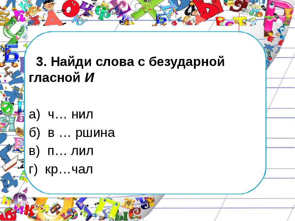 3. Найди слова с безударной гласной И а) ч… нил б) в … ршина в) п… лил г) кр...