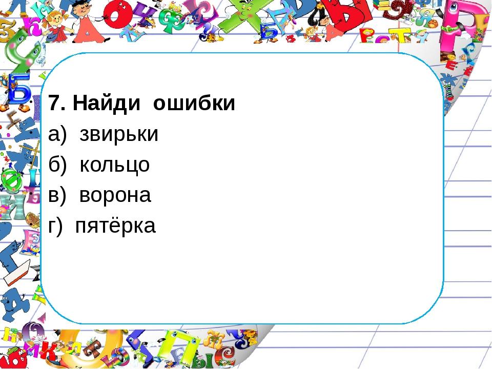 7. Найди ошибки а) звирьки б) кольцо в) ворона г) пятёрка