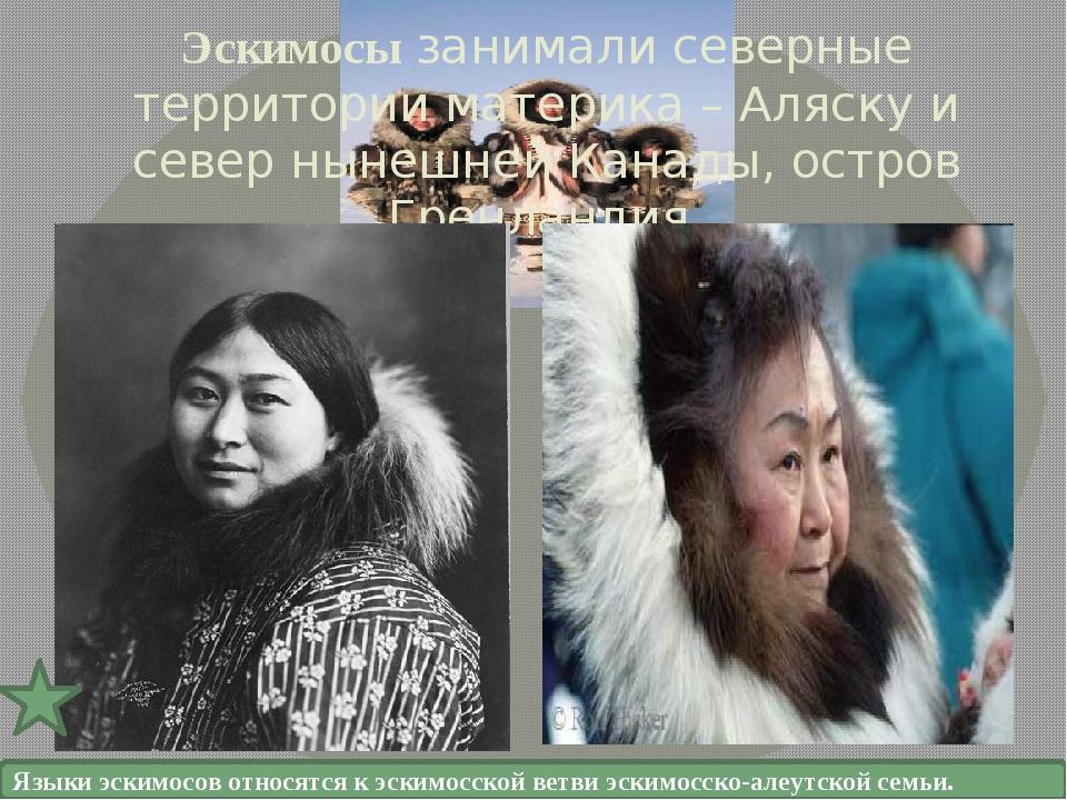 Эскимосы занимали северные территории материка – Аляску и север нынешней Кана...