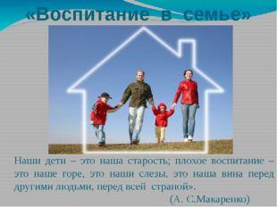 «Воспитание в семье» Наши дети – это наша старость; плохое воспитание – это н