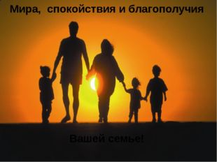 Мира, спокойствия и благополучия Вашей семье!