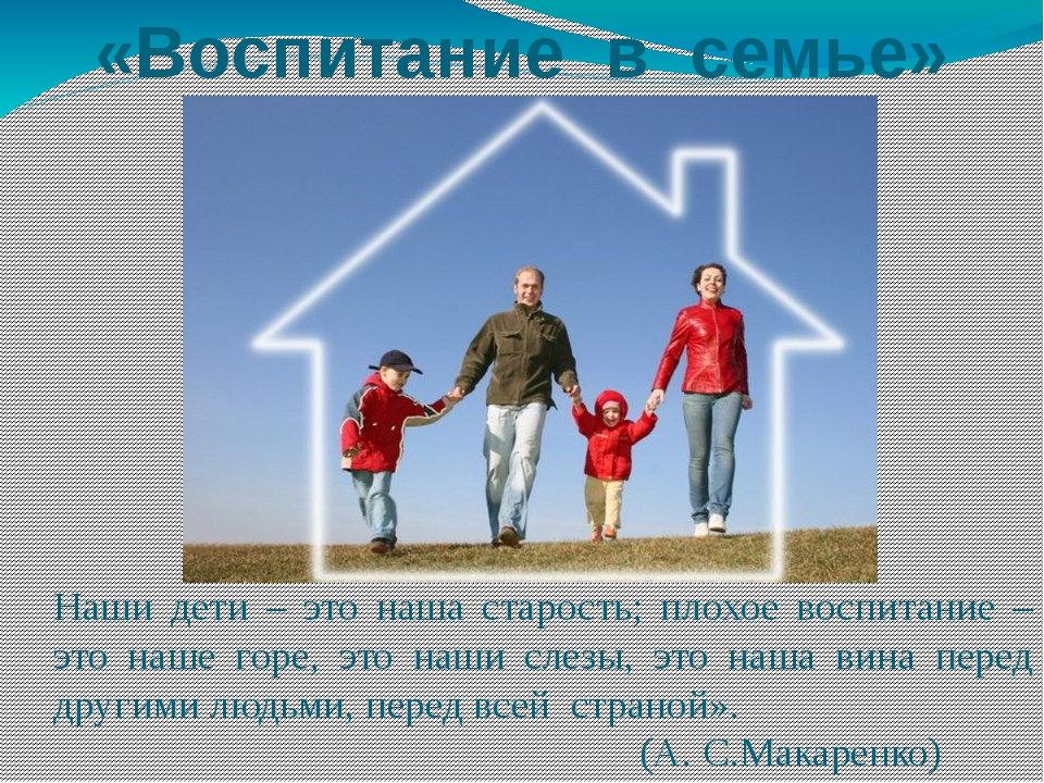 «Воспитание в семье» Наши дети – это наша старость; плохое воспитание – это н...