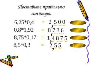 Поставьте правильно запятую. 6,25*0,4= 8,5*0,3= 8,75*0,17= 0,8*1,92= 2 2