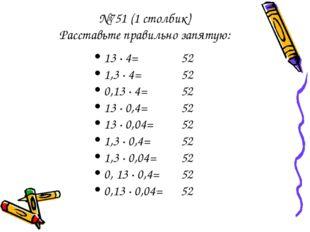 №751 (1 столбик) Расставьте правильно запятую: 13 · 4= 52 1,3 · 4= 52 0,13 ·