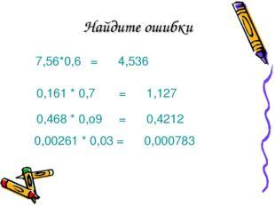 Найдите ошибки 7,56*0,6=4,536 0,161 * 0,7=1,127 0,468 * 0,о9=0,4212 0,0