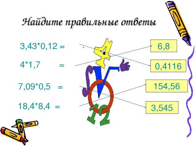 Найдите правильные ответы 3,43*0,12 = 4*1,7= 7,09*0,5 = 18,4*8,4 = 6,8 0,411...
