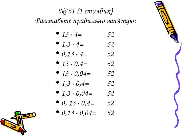 №751 (1 столбик) Расставьте правильно запятую: 13 · 4= 52 1,3 · 4= 52 0,13 ·...