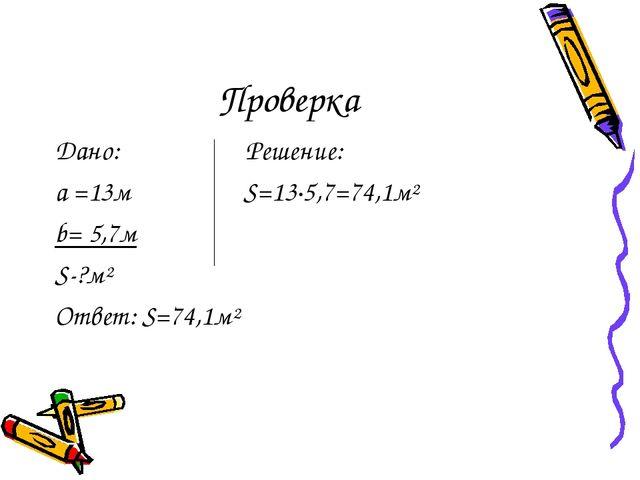 Проверка Дано: Решение: а =13м S=13·5,7=74,1м² b= 5,7м S-?м² Ответ: S=74,1м²