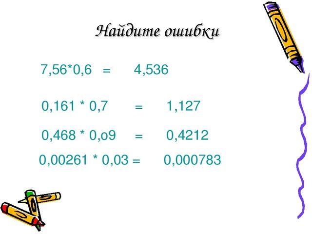 Найдите ошибки 7,56*0,6=4,536 0,161 * 0,7=1,127 0,468 * 0,о9=0,4212 0,0...