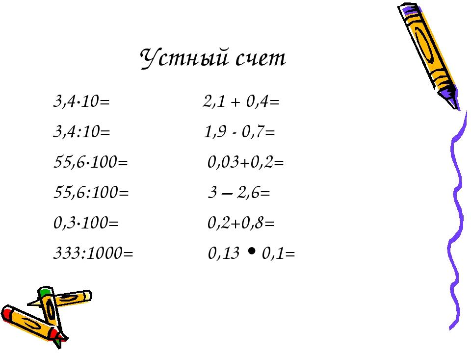 Устный счет 3,4·10= 2,1 + 0,4= 3,4:10= 1,9 - 0,7= 55,6·100= 0,03+0,2= 55,6:10...