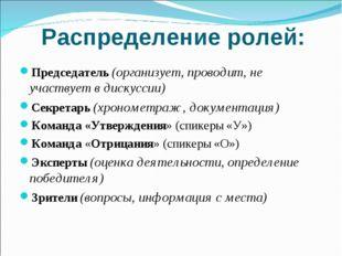 Распределение ролей: Председатель (организует, проводит, не участвует в диск