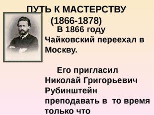 ПУТЬ К МАСТЕРСТВУ (1866-1878) В 1866 году Чайковский переехал в Москву. Его п