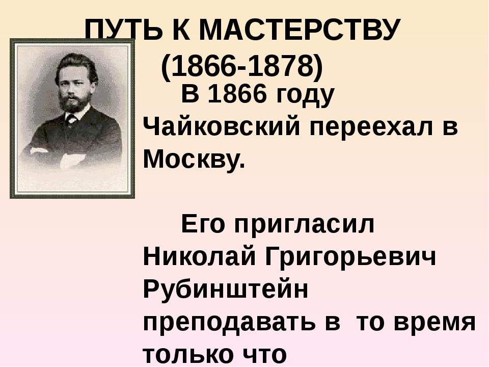 ПУТЬ К МАСТЕРСТВУ (1866-1878) В 1866 году Чайковский переехал в Москву. Его п...