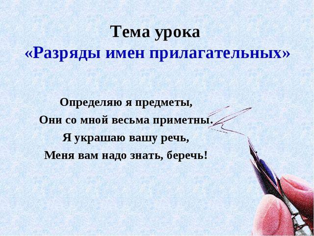 Тема урока «Разряды имен прилагательных» Определяю я предметы, Они со мной ве...