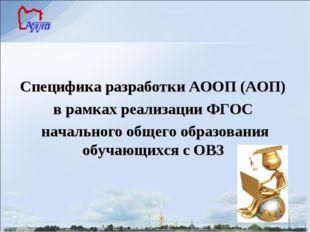 Специфика разработки АООП (АОП) в рамках реализации ФГОС начального общего о