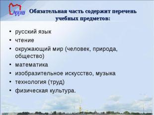 Обязательная часть содержит перечень учебных предметов: русский язык чтение о