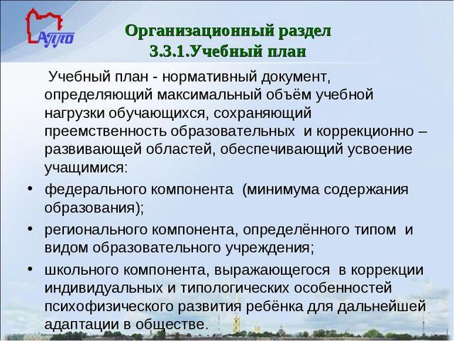Организационный раздел 3.3.1.Учебный план Учебный план - нормативный документ...