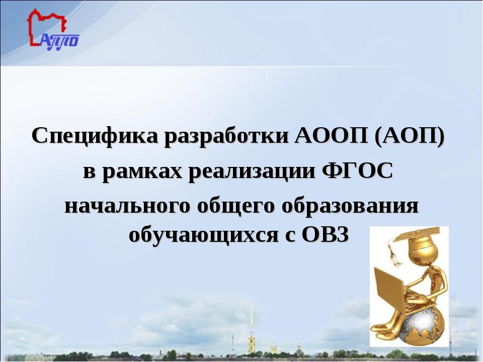 Специфика разработки АООП (АОП) в рамках реализации ФГОС начального общего о...