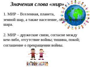 Значения слова «мир» 1. МИР – Вселенная, планета, земной шар, а также населен