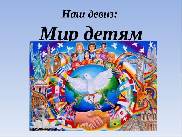 Наш девиз: Мир детям мира!