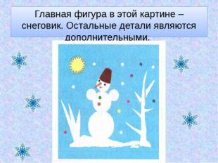 Главная фигура в этой картине – снеговик. Остальные детали являются дополните