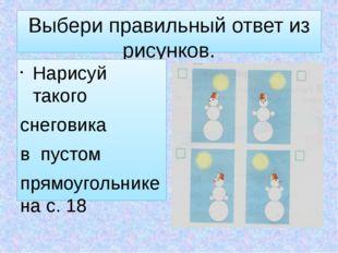 Выбери правильный ответ из рисунков. Нарисуй такого снеговика в пустом прямоу